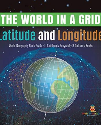 The World in a Grid : Latitude and Longitude | World Geography Book Grade 4 | Children's Geography & Cultures Books