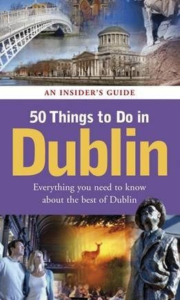 50 Things to Do in Dublin: An Insider's Guide